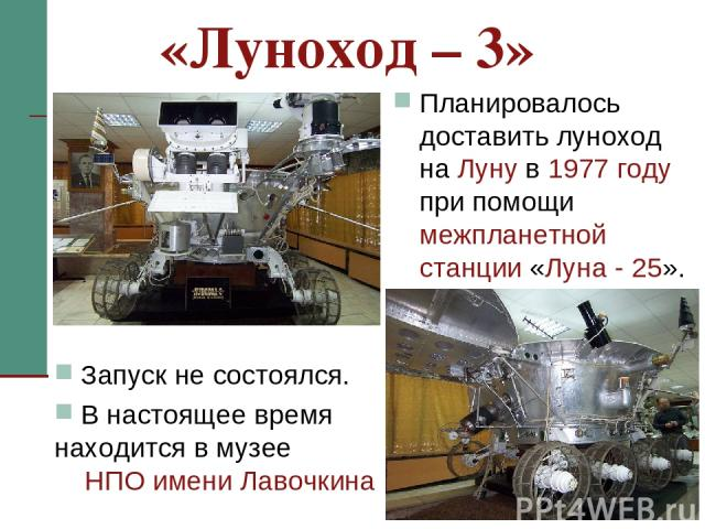 «Луноход – 3» Планировалось доставить луноход на Луну в 1977 году при помощи межпланетной станции «Луна - 25». Запуск не состоялся. В настоящее время находится в музее НПО имени Лавочкина