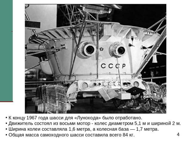 К концу 1967 года шасси для «Лунохода» было отработано. Движитель состоял из восьми мотор - колес диаметром 5,1 м и шириной 2 м. Ширина колеи составляла 1,6 метра, а колесная база — 1,7 метра. Общая масса самоходного шасси составила всего 84 кг.
