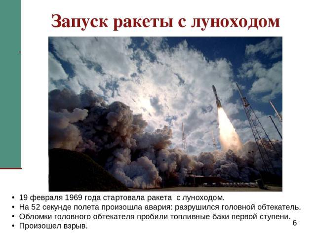 Запуск ракеты с луноходом 19 февраля 1969 года стартовала ракета с луноходом. На 52 секунде полета произошла авария: разрушился головной обтекатель. Обломки головного обтекателя пробили топливные баки первой ступени. Произошел взрыв.