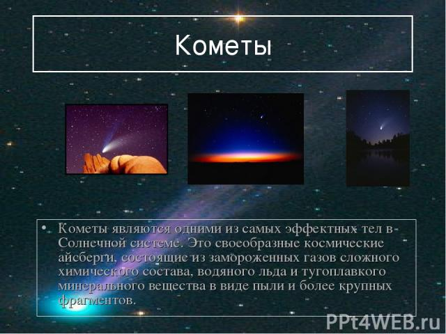 Кометы Кометы являются одними из самых эффектных тел в Солнечной системе. Это своеобразные космические айсберги, состоящие из замороженных газов сложного химического состава, водяного льда и тугоплавкого минерального вещества в виде пыли и более кру…