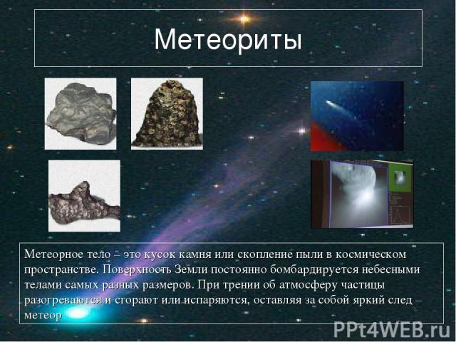 Метеориты Метеорное тело – это кусок камня или скопление пыли в космическом пространстве. Поверхность Земли постоянно бомбардируется небесными телами самых разных размеров. При трении об атмосферу частицы разогреваются и сгорают или испаряются, оста…