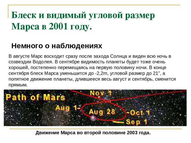 Блеск и видимый угловой размер Марса в 2001 году. Немного о наблюдениях В августе Марс восходит сразу после захода Солнца и виден всю ночь в созвездии Водолея. В сентябре видимость планеты будет тоже очень хорошей, постепенно перемещаясь на первую п…