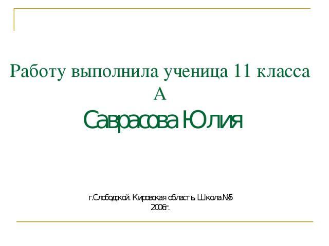 Работу выполнила ученица 11 класса А Саврасова Юлия г.Слободской. Кировская область. Школа №5 2006г.