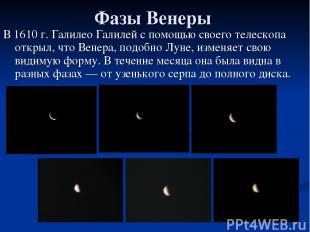 Фазы Венеры В 1610 г. Галилео Галилей с помощью своего телескопа открыл, что Вен