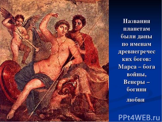 Названия планетам были даны по именам древнегреческих богов: Марса – бога войны, Венеры – богини любви