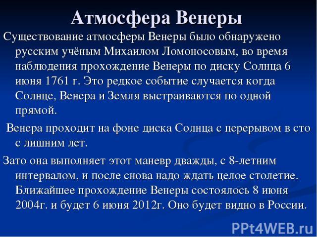 Атмосфера Венеры Существование атмосферы Венеры было обнаружено русским учёным Михаилом Ломоносовым, во время наблюдения прохождение Венеры по диску Солнца 6 июня 1761 г. Это редкое событие случается когда Солнце, Венера и Земля выстраиваются по одн…