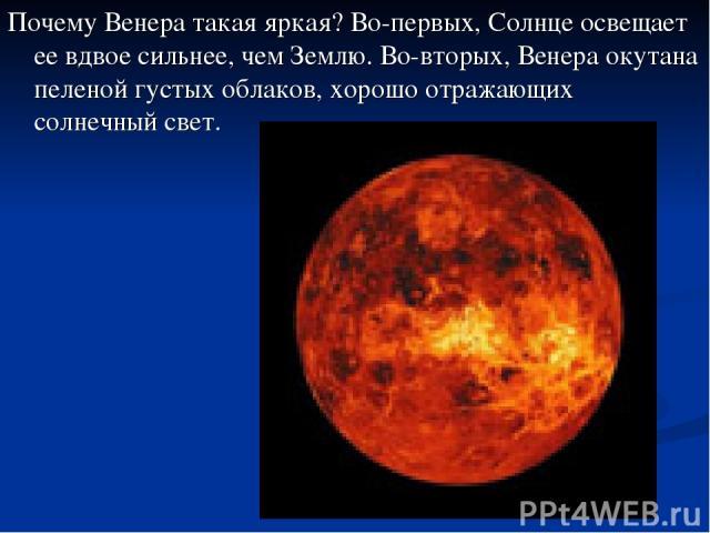 Почему Венера такая яркая? Во-первых, Солнце освещает ее вдвое сильнее, чем Землю. Во-вторых, Венера окутана пеленой густых облаков, хорошо отражающих солнечный свет.