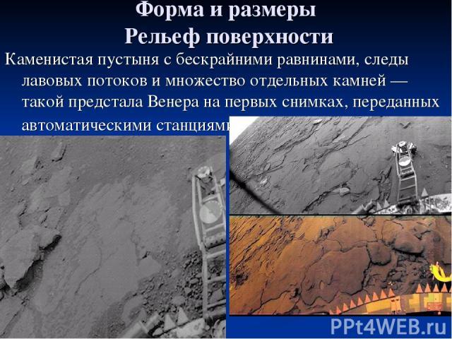 Форма и размеры Рельеф поверхности Каменистая пустыня с бескрайними равнинами, следы лавовых потоков и множество отдельных камней — такой предстала Венера на первых снимках, переданных автоматическими станциями.