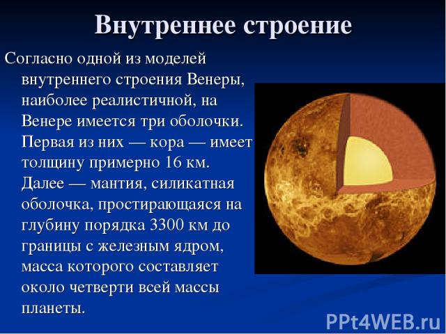 Внутреннее строение Согласно одной из моделей внутреннего строения Венеры, наиболее реалистичной, на Венере имеется три оболочки. Первая из них — кора — имеет толщину примерно 16 км. Далее — мантия, силикатная оболочка, простирающаяся на глубину пор…