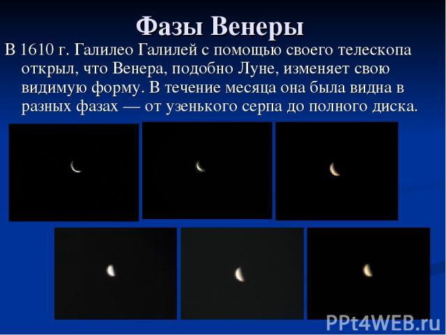 Фазы Венеры В 1610 г. Галилео Галилей с помощью своего телескопа открыл, что Венера, подобно Луне, изменяет свою видимую форму. В течение месяца она была видна в разных фазах — от узенького серпа до полного диска.