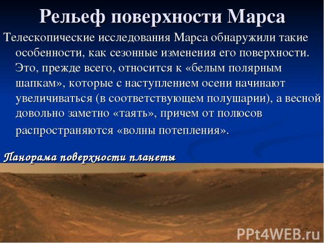 Рельеф поверхности Марса Телескопические исследования Марса обнаружили такие особенности, как сезонные изменения его поверхности. Это, прежде всего, относится к «белым полярным шапкам», которые с наступлением осени начинают увеличиваться (в соответс…