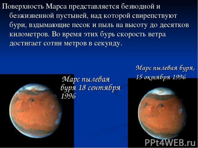 Поверхность Марса представляется безводной и безжизненной пустыней, над которой свирепствуют бури, вздымающие песок и пыль на высоту до десятков километров. Во время этих бурь скорость ветра достигает сотни метров в секунду. Марс пылевая буря, 15 ок…