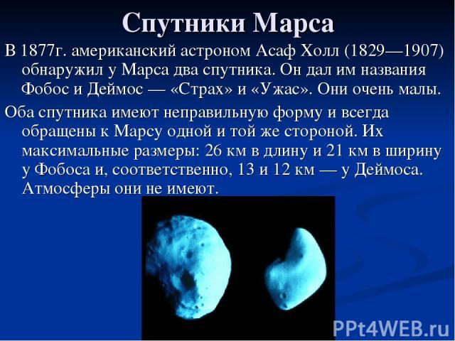 Спутники Марса В 1877г. американский астроном Асаф Холл (1829—1907) обнаружил у Марса два спутника. Он дал им названия Фобос и Деймос — «Страх» и «Ужас». Они очень малы. Оба спутника имеют неправильную форму и всегда обращены к Марсу одной и той же …
