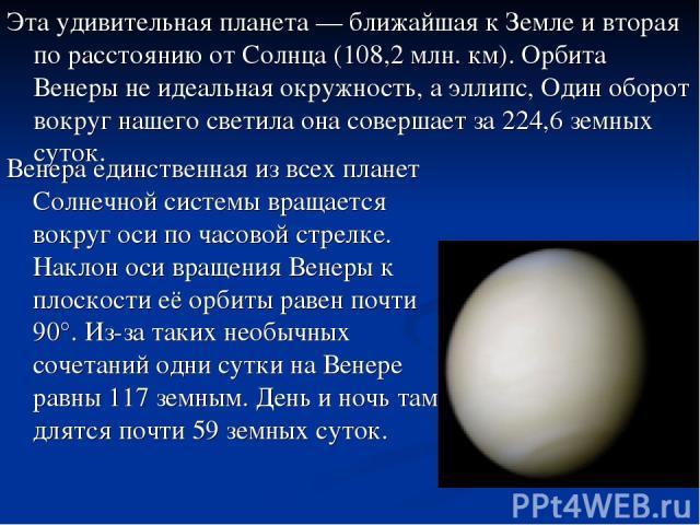 Эта удивительная планета — ближайшая к Земле и вторая по расстоянию от Солнца (108,2 млн. км). Орбита Венеры не идеальная окружность, а эллипс, Один оборот вокруг нашего светила она совершает за 224,6 земных суток. Венера единственная из всех планет…