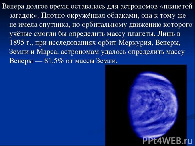 Венера долгое время оставалась для астрономов «планетой загадок». Плотно окружённая облаками, она к тому же не имела спутника, по орбитальному движению которого учёные смогли бы определить массу планеты. Лишь в 1895 г., при исследованиях орбит Мерку…