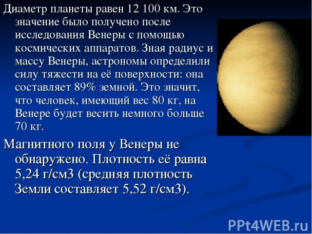 Диаметр планеты равен 12 100 км. Это значение было получено после исследования Венеры с помощью космических аппаратов. Зная радиус и массу Венеры, астрономы определили силу тяжести на её поверхности: она составляет 89% земной. Это значит, что челове…