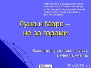 Луна и Марс – не за горами Выполнил: учащийся 2 курса, Беляев Дмитрий Устремляяс