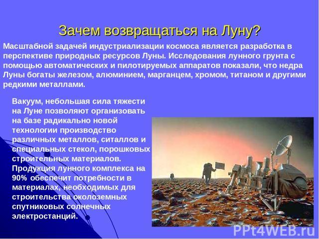 Зачем возвращаться на Луну? Масштабной задачей индустриализации космоса является разработка в перспективе природных ресурсов Луны. Исследования лунного грунта с помощью автоматических и пилотируемых аппаратов показали, что недра Луны богаты железом,…