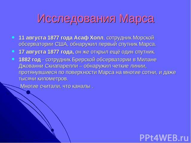 Исследования Марса 11 августа 1877 года Асаф Холл, сотрудник Морской обсерватории США, обнаружил первый спутник Марса. 17 августа 1877 года, он же открыл ещё один спутник. 1882 год - сотрудник Брерской обсерватории в Милане Джованни Скиапарелли – об…