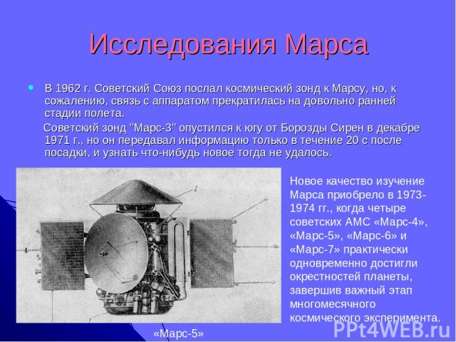 Исследования Марса В 1962 г. Советский Союз послал космический зонд к Марсу, но, к сожалению, связь с аппаратом прекратилась на довольно ранней стадии полета. Советский зонд