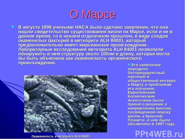 О Марсе В августе 1996 учеными НАСА было сделано заявление, что они нашли свидетельство существования жизни на Марсе, если и не в данное время, то в некоем отдаленном прошлом, в виде следов окаменелых бактерий в метеорите ALH 84001, который предполо…