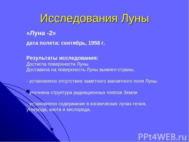 Исследования Луны «Луна -2» дата полета: сентябрь, 1958 г. Результаты исследования: Достигла поверхности Луны. Доставила на поверхность Луны вымпел страны. - установлено отсутствие заметного магнитного поля Луны. - уточнена структура радиационных по…