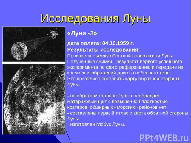Исследования Луны «Луна -3» дата полета: 04.10.1959 г. Результаты исследования: Произвела съемку обратной поверхности Луны. Полученные снимки - результат первого успешного эксперимента по фотографированию и передаче из космоса изображений другого не…