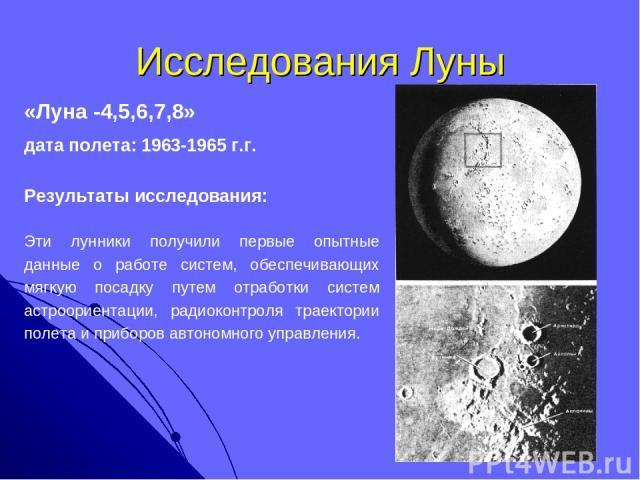 Исследования Луны «Луна -4,5,6,7,8» дата полета: 1963-1965 г.г. Результаты исследования: Эти лунники получили первые опытные данные о работе систем, обеспечивающих мягкую посадку путем отработки систем астроориентации, радиоконтроля траектории полет…