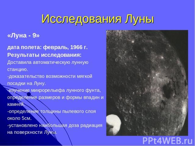 Исследования Луны «Луна - 9» дата полета: февраль, 1966 г. Результаты исследования: Доставила автоматическую лунную станцию. -доказательство возможности мягкой посадки на Луну. -изучение микрорельефа лунного фунта, определение размеров и формы впади…