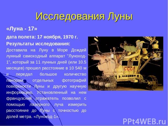 Исследования Луны «Луна - 17» дата полета: 17 ноября, 1970 г. Результаты исследования: Доставила на Луну в Море Дождей лунный самоходный аппарат