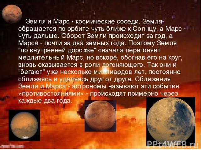 Земля и Марс - космические соседи. Земля обращается по орбите чуть ближе к Солнцу, а Марс - чуть дальше. Оборот Земли происходит за год, а Марса - почти за два земных года. Поэтому Земля