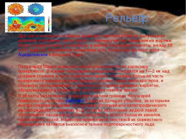 Рельеф Две трети поверхности Марса занимают светлые области, получившие название материков, около трети— тёмные участки, называемые морями. Моря сосредоточены, в основном, в южном полушарии планеты, между 10 и 40° широты. В северном полушарии есть …