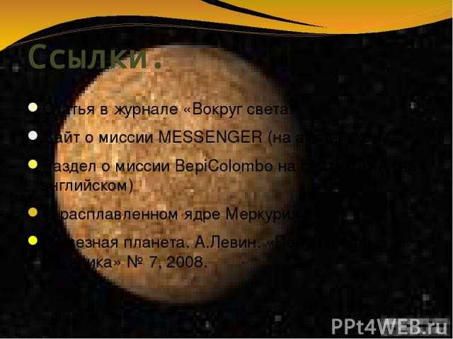 Ссылки. Статья в журнале «Вокруг света» Сайт о миссии MESSENGER (на английском) Раздел о миссии BepiColombo на сайте JAXA (на английском) О расплавленном ядре Меркурия Железная планета. А.Левин. «Популярная механика» №7, 2008.