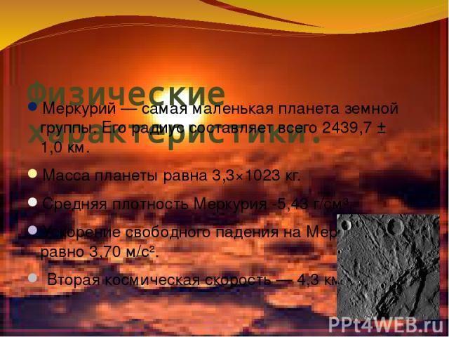 Физические характеристики. Меркурий— самая маленькая планета земной группы. Его радиус составляет всего 2439,7 ± 1,0км. Масса планеты равна 3,3×1023 кг. Средняя плотность Меркурия -5,43 г/см³, Ускорение свободного падения на Меркурии равно 3,70 м/…
