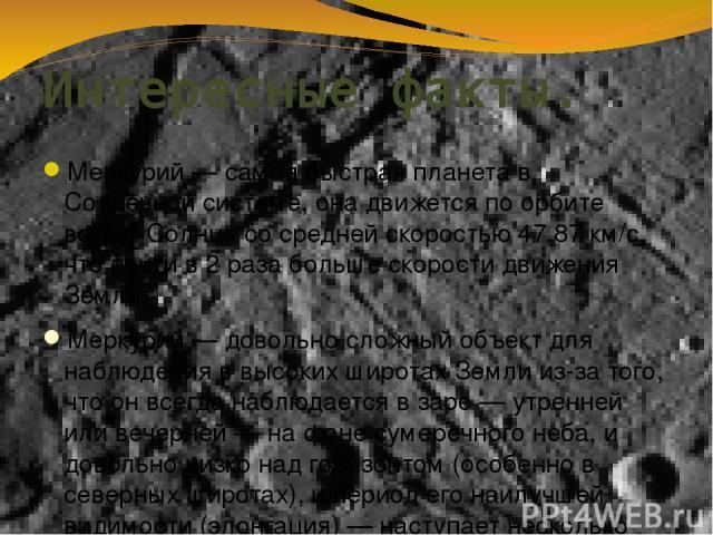 Интересные факты. Меркурий— самая быстрая планета в Солнечной системе, она движется по орбите вокруг Солнца со средней скоростью 47,87 км/с, что почти в 2 раза больше скорости движения Земли. Меркурий— довольно сложный объект для наблюдения в высо…