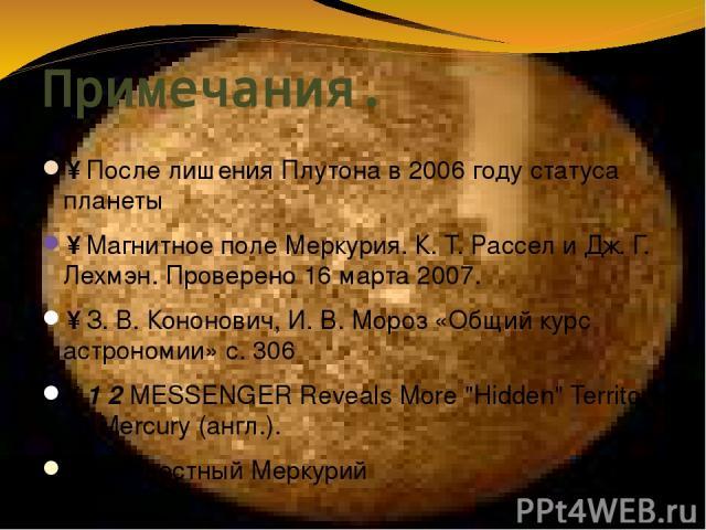 Примечания. ↑ После лишения Плутона в 2006 году статуса планеты ↑ Магнитное поле Меркурия. К. Т. Рассел и Дж. Г. Лехмэн. Проверено 16 марта 2007. ↑ З.В.Кононович, И.В.Мороз «Общий курс астрономии» с. 306 ↑ 1 2 MESSENGER Reveals More