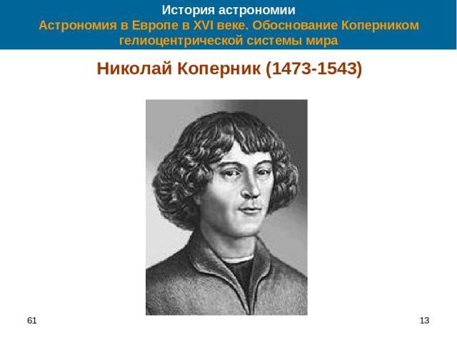 61 * История астрономии Астрономия в Европе в XVI веке. Обоснование Коперником гелиоцентрической системы мира Николай Коперник (1473-1543)
