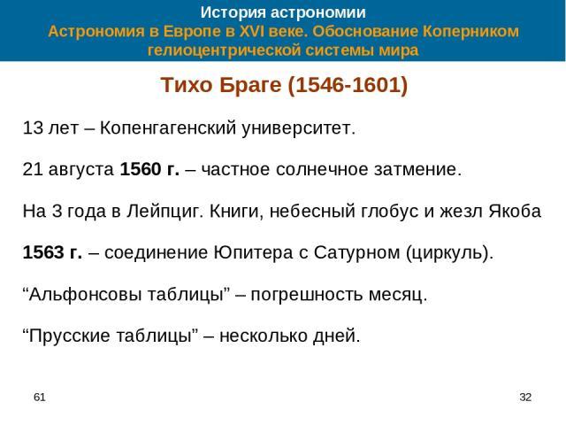 61 * История астрономии Астрономия в Европе в XVI веке. Обоснование Коперником гелиоцентрической системы мира Тихо Браге (1546-1601) 13 лет – Копенгагенский университет. 21 августа 1560 г. – частное солнечное затмение. На 3 года в Лейпциг. Книги, не…