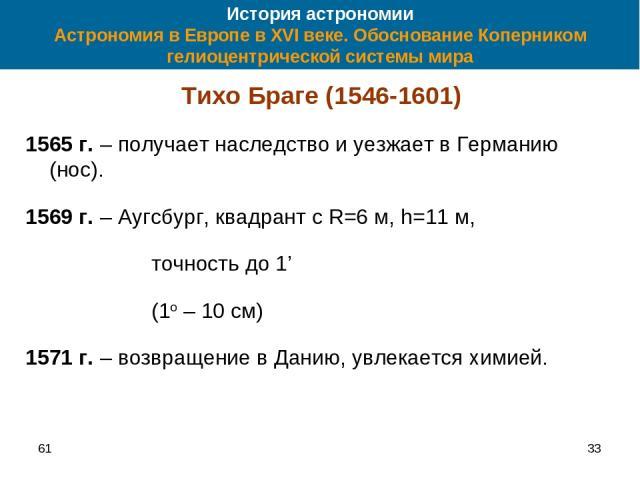 61 * История астрономии Астрономия в Европе в XVI веке. Обоснование Коперником гелиоцентрической системы мира Тихо Браге (1546-1601) 1565 г. – получает наследство и уезжает в Германию (нос). 1569 г. – Аугсбург, квадрант с R=6 м, h=11 м, точность до …