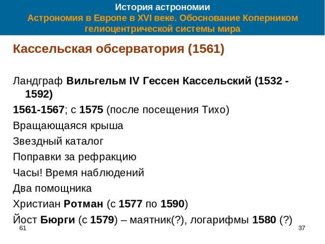 61 * История астрономии Астрономия в Европе в XVI веке. Обоснование Коперником гелиоцентрической системы мира Кассельская обсерватория (1561) Ландграф Вильгельм IV Гессен Кассельский (1532 - 1592) 1561-1567; с 1575 (после посещения Тихо) Вращающаяся…