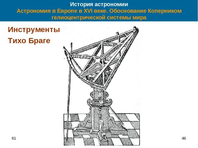 61 * История астрономии Астрономия в Европе в XVI веке. Обоснование Коперником гелиоцентрической системы мира Инструменты Тихо Браге