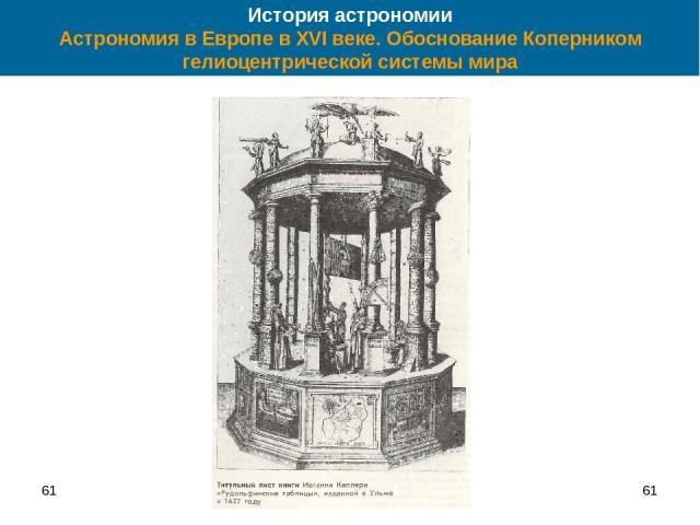 61 * История астрономии Астрономия в Европе в XVI веке. Обоснование Коперником гелиоцентрической системы мира