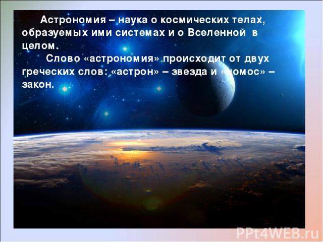 Астрономия – наука о космических телах, образуемых ими системах и о Вселенной в целом. Слово «астрономия» происходит от двух греческих слов: «астрон» – звезда и «номос» – закон.