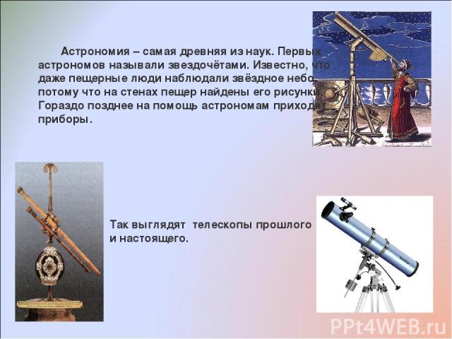 Астрономия – самая древняя из наук. Первых астрономов называли звездочётами. Известно, что даже пещерные люди наблюдали звёздное небо, потому что на стенах пещер найдены его рисунки. Гораздо позднее на помощь астрономам приходят приборы. Так выглядя…