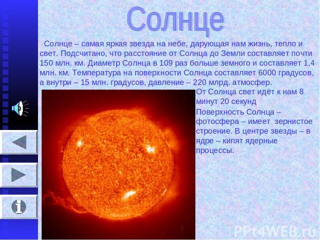 Солнце – самая яркая звезда на небе, дарующая нам жизнь, тепло и свет. Подсчитано, что расстояние от Солнца до Земли составляет почти 150 млн. км. Диаметр Солнца в 109 раз больше земного и составляет 1,4 млн. км. Температура на поверхности Солнца со…