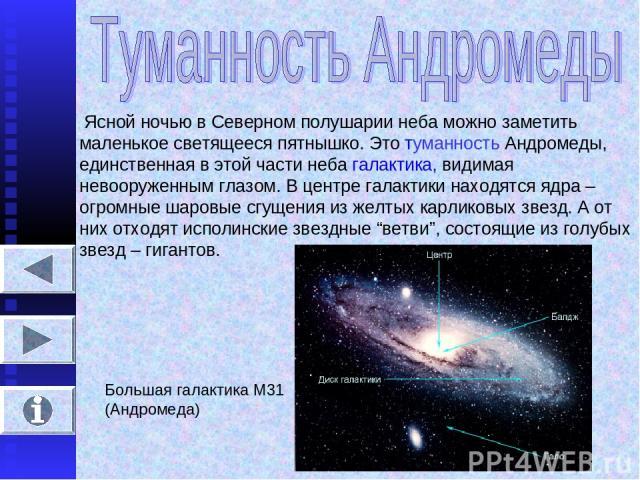 Ясной ночью в Северном полушарии неба можно заметить маленькое светящееся пятнышко. Это туманность Андромеды, единственная в этой части неба галактика, видимая невооруженным глазом. В центре галактики находятся ядра – огромные шаровые сгущения из же…