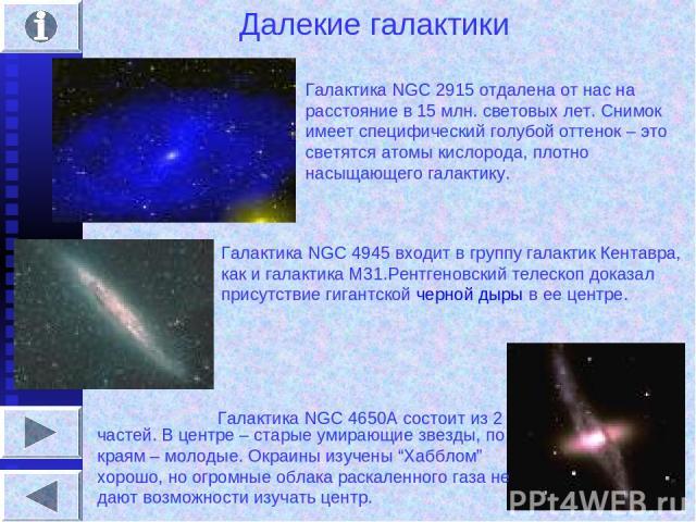 Далекие галактики Галактика NGC 2915 отдалена от нас на расстояние в 15 млн. световых лет. Снимок имеет специфический голубой оттенок – это светятся атомы кислорода, плотно насыщающего галактику. Галактика NGC 4945 входит в группу галактик Кентавра,…
