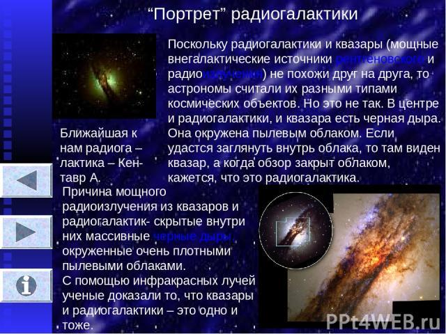 """""""Портрет"""" радиогалактики Ближайшая к нам радиога – лактика – Кен- тавр А. Поскольку радиогалактики и квазары (мощные внегалактические источники рентгеновского и радиоизлучения) не похожи друг на друга, то астрономы считали их разными типами космичес…"""
