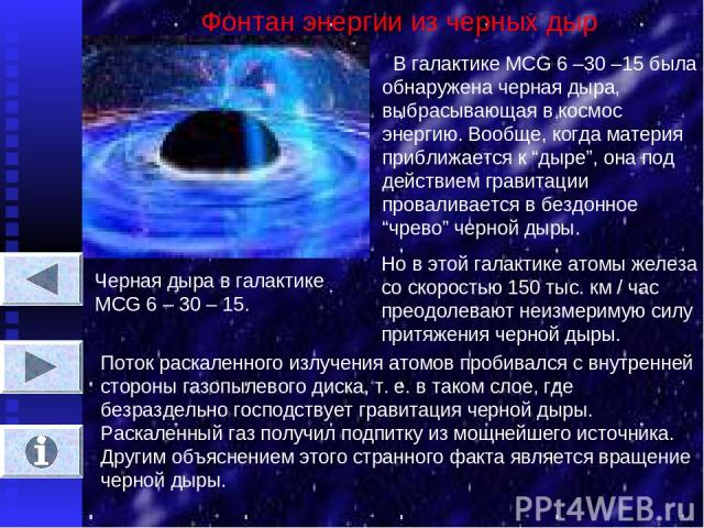 """Фонтан энергии из черных дыр В галактике MCG 6 –30 –15 была обнаружена черная дыра, выбрасывающая в космос энергию. Вообще, когда материя приближается к """"дыре"""", она под действием гравитации проваливается в бездонное """"чрево"""" черной дыры. Черная дыра …"""