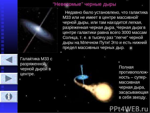 """""""Невесомые"""" черные дыры Недавно было установлено, что галактика М33 или не имеет в центре массивной черной дыры, или там находится легкая, разреженная черная дыра. Черная дыра в центре галактики равна всего 3000 массам Солнца, т. е. в тысячу раз """"ле…"""